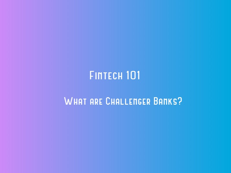 Fintech 101: What are Challenger Banks?